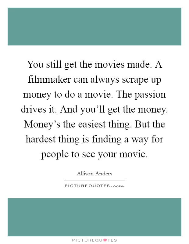 You still get the movies made. A filmmaker can always scrape up money to do a movie. The passion drives it. And you'll get the money. Money's the easiest thing. But the hardest thing is finding a way for people to see your movie Picture Quote #1