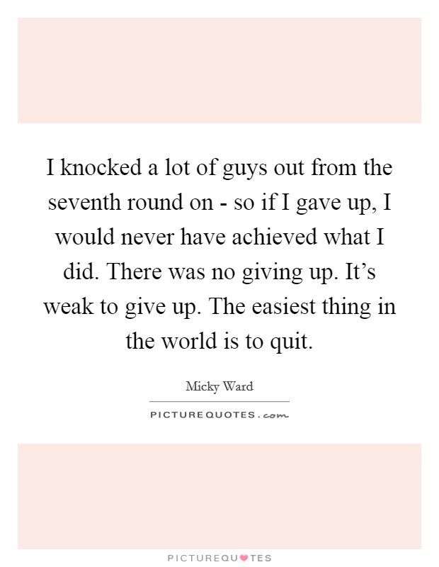 I knocked a lot of guys out from the seventh round on - so if I gave up, I would never have achieved what I did. There was no giving up. It's weak to give up. The easiest thing in the world is to quit Picture Quote #1