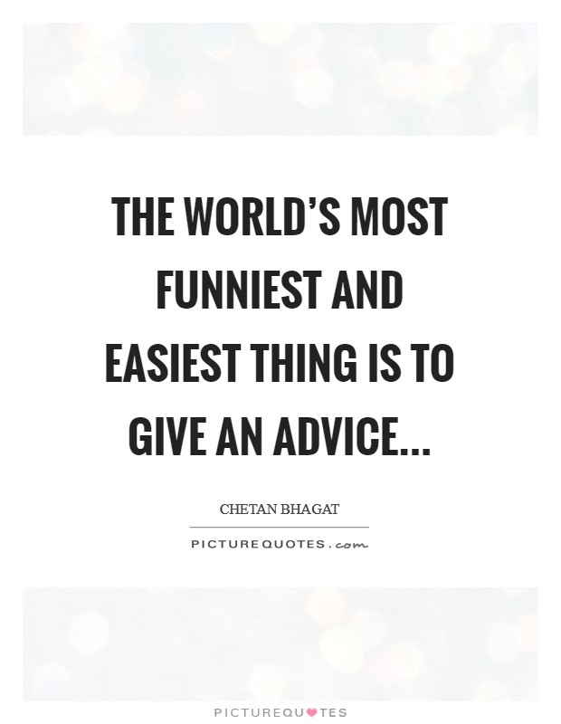 The world's most funniest and easiest thing is to give an advice... Picture Quote #1