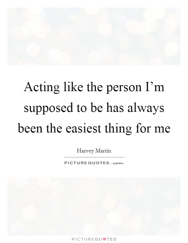 Acting like the person I'm supposed to be has always been the easiest thing for me Picture Quote #1