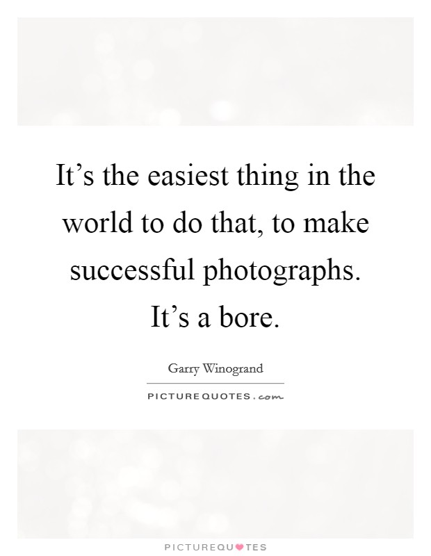 It's the easiest thing in the world to do that, to make successful photographs. It's a bore Picture Quote #1