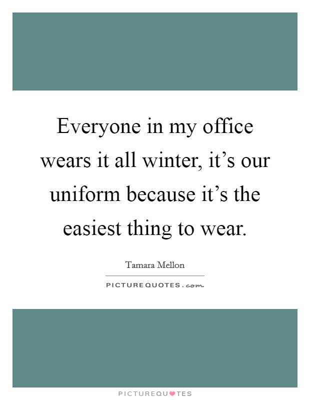 Everyone in my office wears it all winter, it's our uniform because it's the easiest thing to wear Picture Quote #1