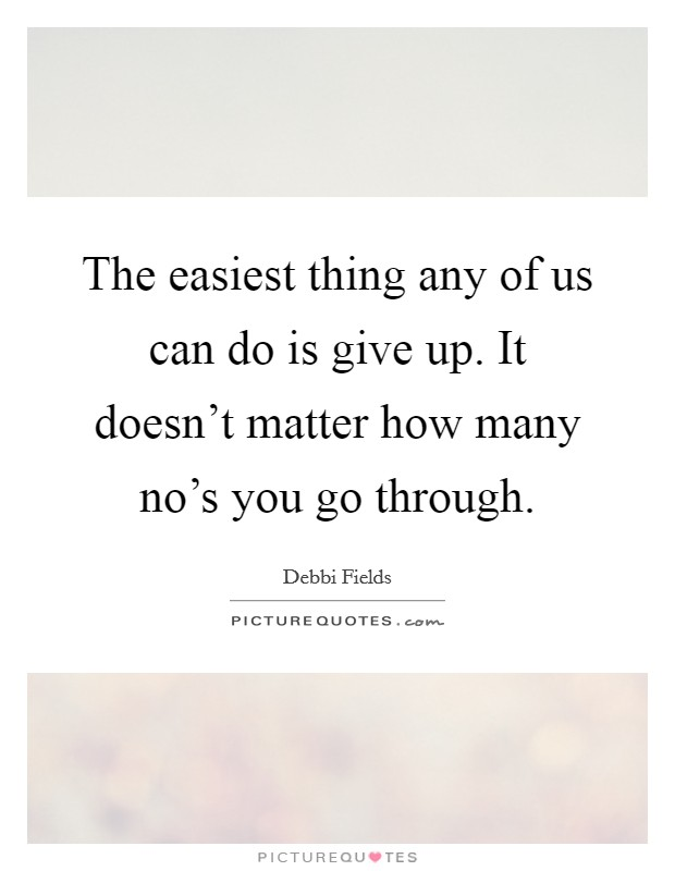 The easiest thing any of us can do is give up. It doesn't matter how many no's you go through Picture Quote #1