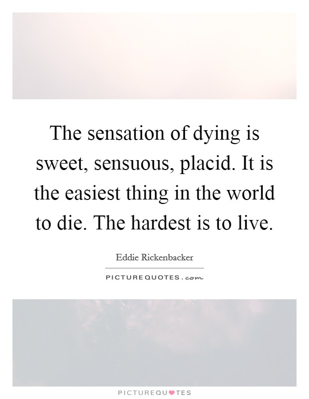 The sensation of dying is sweet, sensuous, placid. It is the easiest thing in the world to die. The hardest is to live. Picture Quote #1