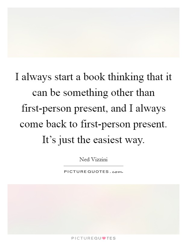 I always start a book thinking that it can be something other than first-person present, and I always come back to first-person present. It's just the easiest way Picture Quote #1