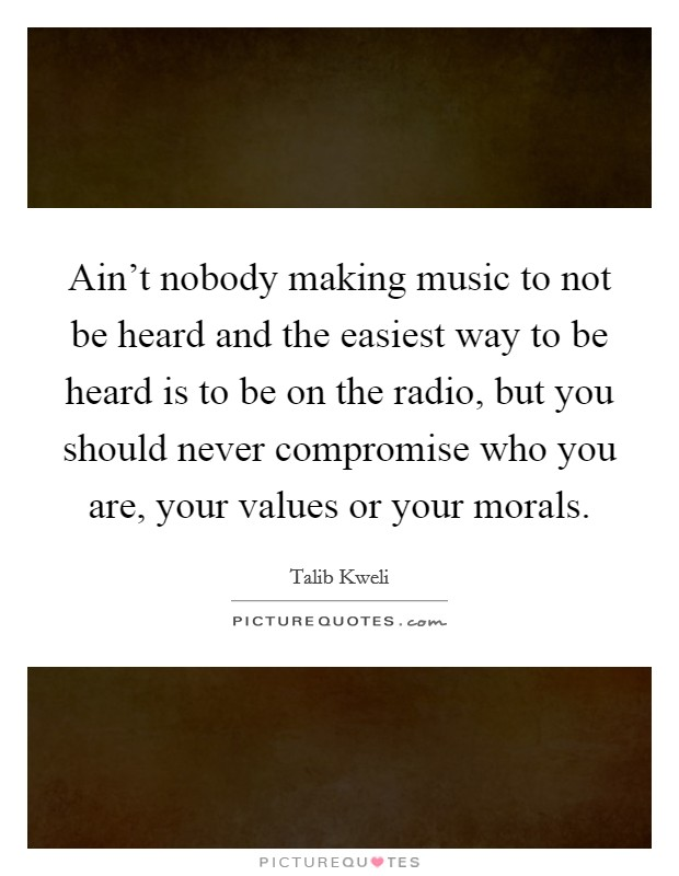 Ain't nobody making music to not be heard and the easiest way to be heard is to be on the radio, but you should never compromise who you are, your values or your morals Picture Quote #1