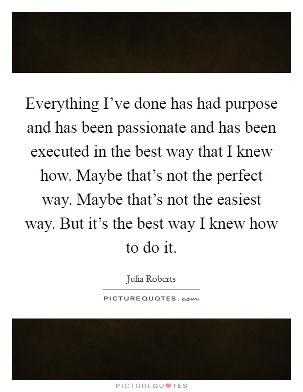 Everything I've done has had purpose and has been passionate and has been executed in the best way that I knew how. Maybe that's not the perfect way. Maybe that's not the easiest way. But it's the best way I knew how to do it Picture Quote #1