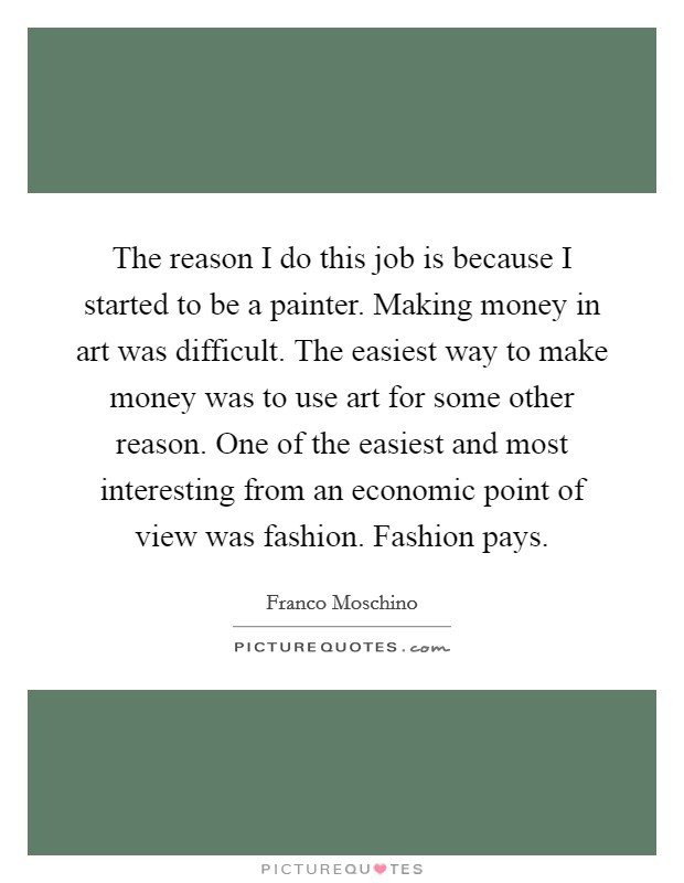 The reason I do this job is because I started to be a painter. Making money in art was difficult. The easiest way to make money was to use art for some other reason. One of the easiest and most interesting from an economic point of view was fashion. Fashion pays Picture Quote #1