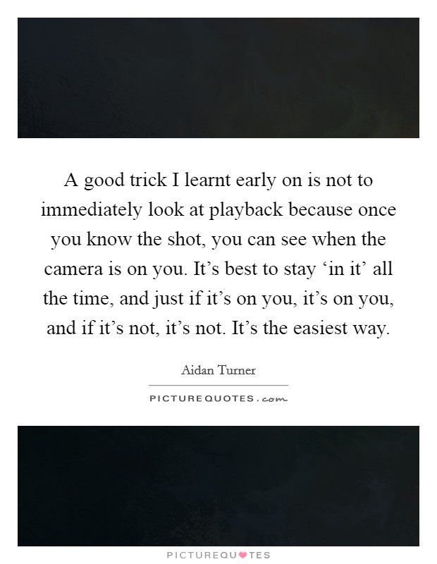 A good trick I learnt early on is not to immediately look at playback because once you know the shot, you can see when the camera is on you. It's best to stay 'in it' all the time, and just if it's on you, it's on you, and if it's not, it's not. It's the easiest way Picture Quote #1