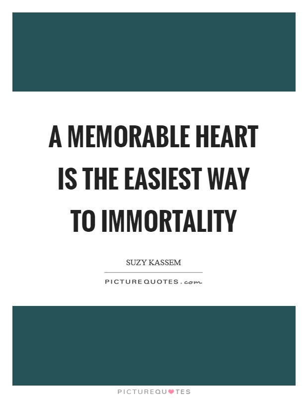 A memorable heart is the easiest way to immortality Picture Quote #1