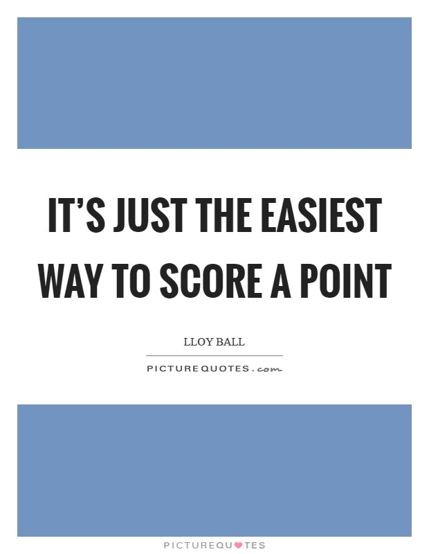 It's just the easiest way to score a point Picture Quote #1
