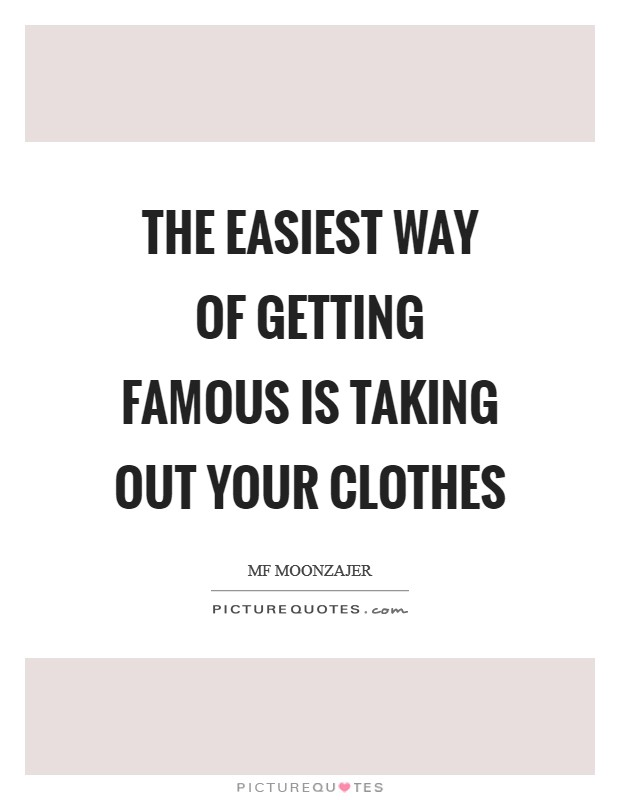 The easiest way of getting famous is taking out your clothes Picture Quote #1