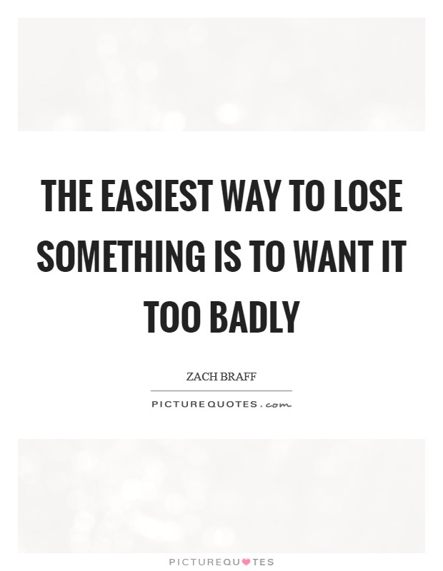 The easiest way to lose something is to want it too badly Picture Quote #1