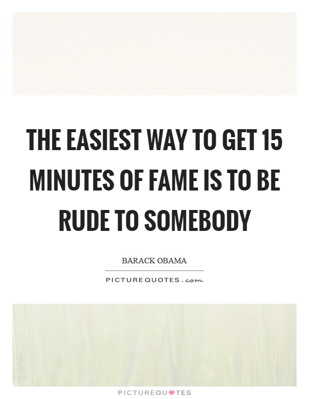 The easiest way to get 15 minutes of fame is to be rude to somebody Picture Quote #1