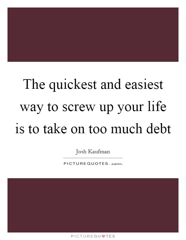 The quickest and easiest way to screw up your life is to take on too much debt Picture Quote #1