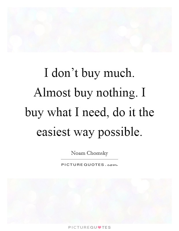 I don't buy much. Almost buy nothing. I buy what I need, do it the easiest way possible Picture Quote #1