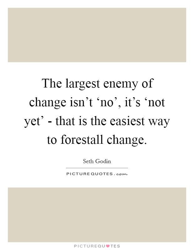 The largest enemy of change isn't 'no', it's 'not yet' - that is the easiest way to forestall change Picture Quote #1