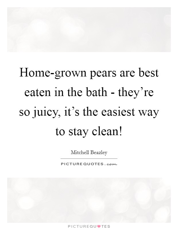 Home-grown pears are best eaten in the bath - they're so juicy, it's the easiest way to stay clean! Picture Quote #1