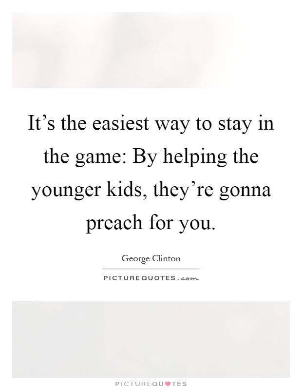 It's the easiest way to stay in the game: By helping the younger kids, they're gonna preach for you Picture Quote #1