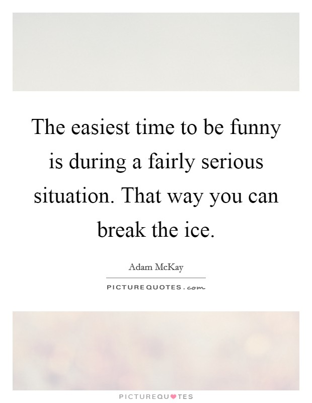 The easiest time to be funny is during a fairly serious situation. That way you can break the ice Picture Quote #1