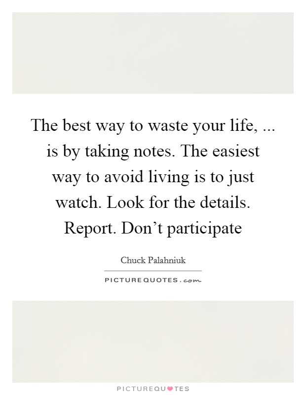 The best way to waste your life, ... is by taking notes. The easiest way to avoid living is to just watch. Look for the details. Report. Don't participate Picture Quote #1