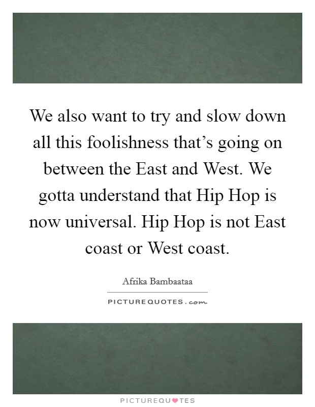 We also want to try and slow down all this foolishness that's going on between the East and West. We gotta understand that Hip Hop is now universal. Hip Hop is not East coast or West coast Picture Quote #1