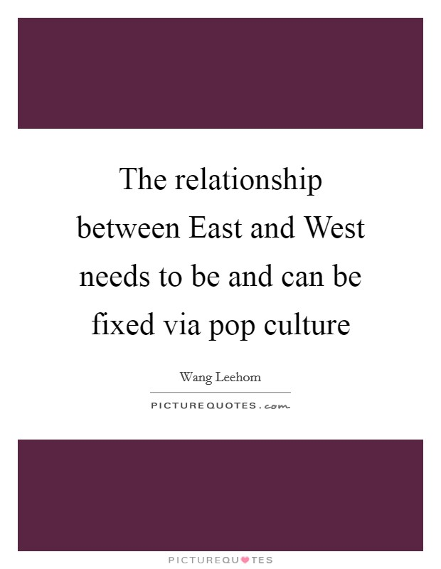 The relationship between East and West needs to be and can be fixed via pop culture Picture Quote #1