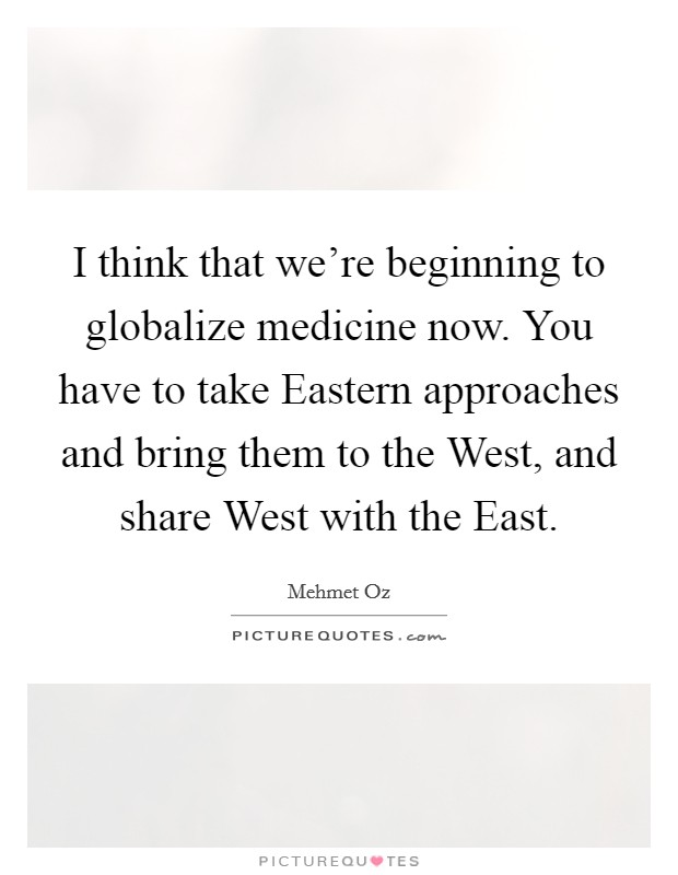 I think that we're beginning to globalize medicine now. You have to take Eastern approaches and bring them to the West, and share West with the East Picture Quote #1