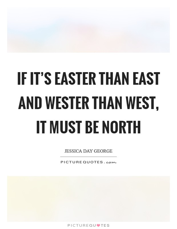 If it's easter than east and wester than west, it must be north Picture Quote #1