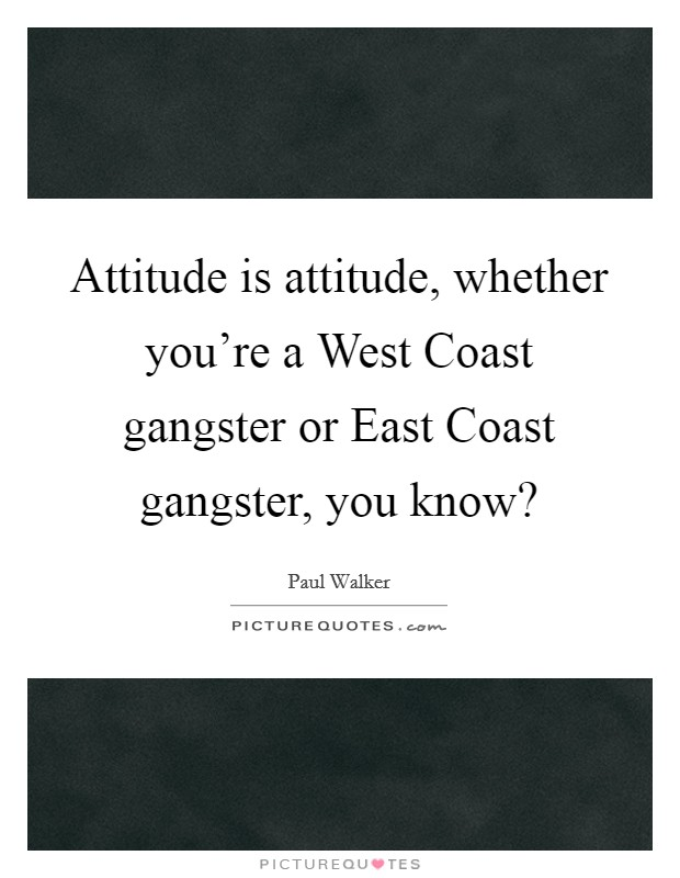 Attitude is attitude, whether you're a West Coast gangster or East Coast gangster, you know? Picture Quote #1