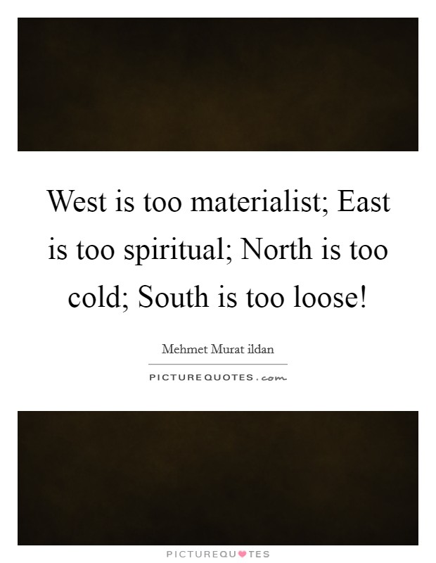 West is too materialist; East is too spiritual; North is too cold; South is too loose! Picture Quote #1