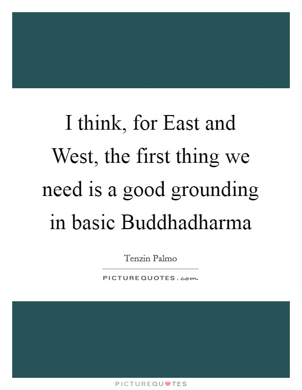 I think, for East and West, the first thing we need is a good grounding in basic Buddhadharma Picture Quote #1