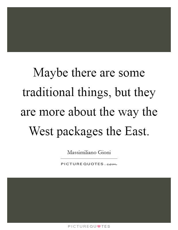 Maybe there are some traditional things, but they are more about the way the West packages the East Picture Quote #1