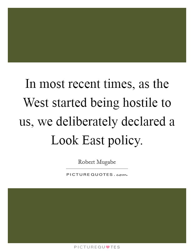 In most recent times, as the West started being hostile to us, we deliberately declared a Look East policy Picture Quote #1