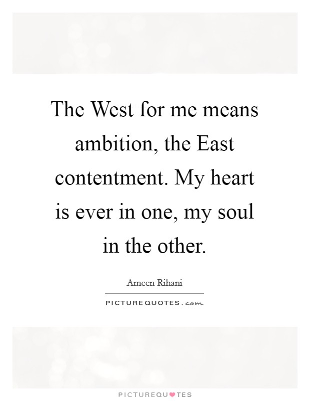 The West for me means ambition, the East contentment. My heart is ever in one, my soul in the other Picture Quote #1