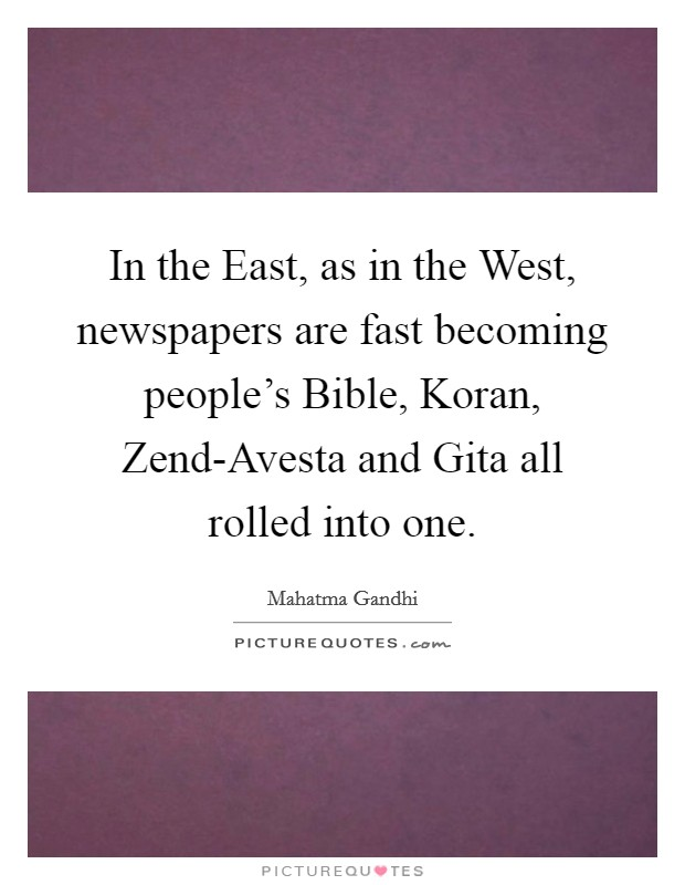 In the East, as in the West, newspapers are fast becoming people's Bible, Koran, Zend-Avesta and Gita all rolled into one Picture Quote #1