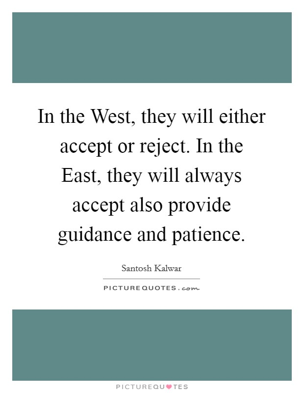 In the West, they will either accept or reject. In the East, they will always accept also provide guidance and patience Picture Quote #1