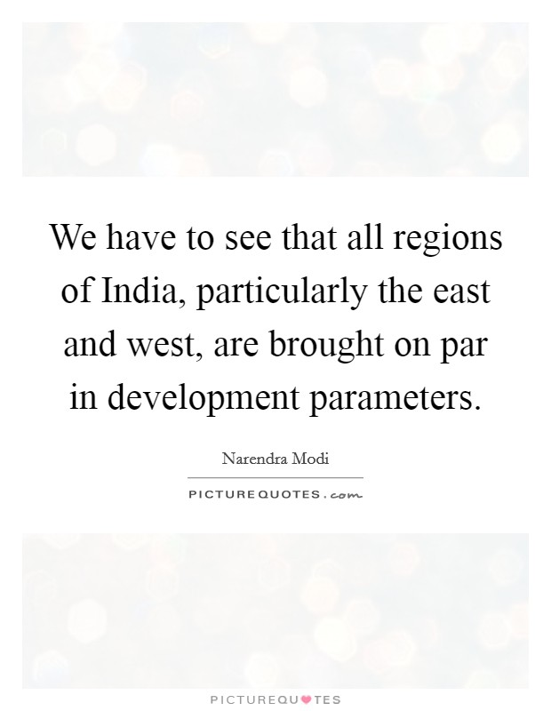 We have to see that all regions of India, particularly the east and west, are brought on par in development parameters Picture Quote #1
