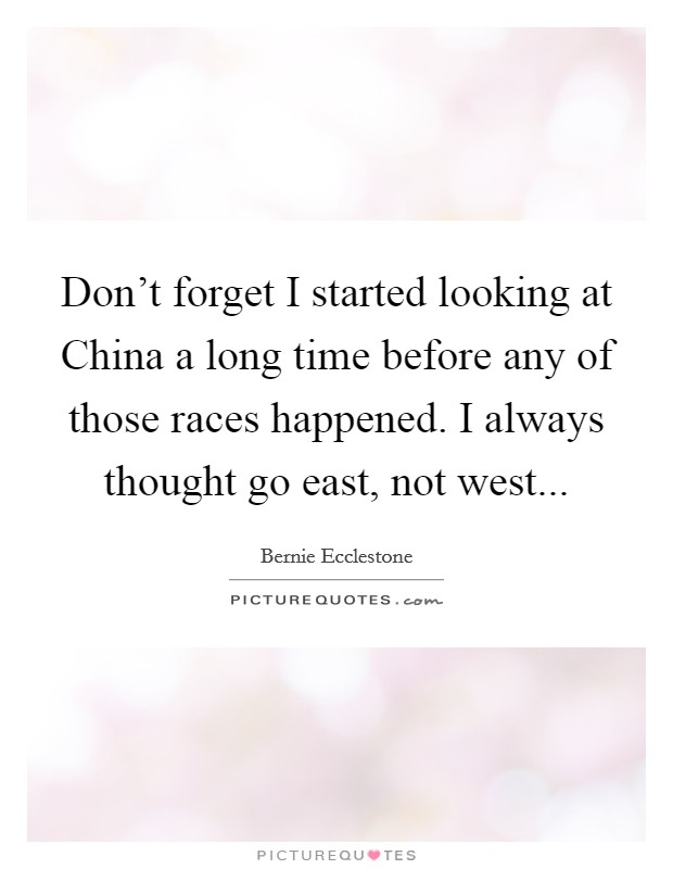 Don't forget I started looking at China a long time before any of those races happened. I always thought go east, not west Picture Quote #1