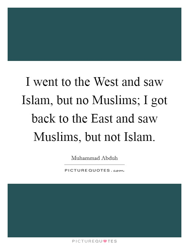 I went to the West and saw Islam, but no Muslims; I got back to the East and saw Muslims, but not Islam Picture Quote #1