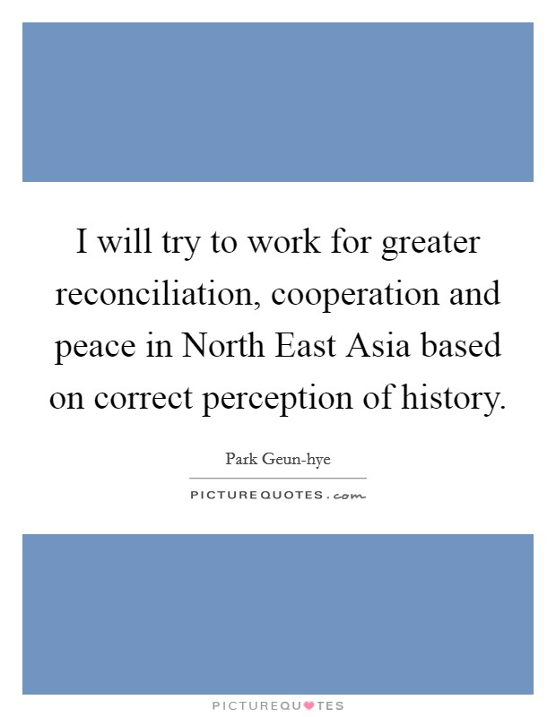I will try to work for greater reconciliation, cooperation and peace in North East Asia based on correct perception of history Picture Quote #1