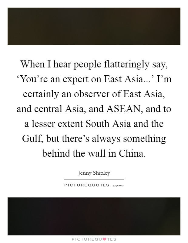 When I hear people flatteringly say, 'You're an expert on East Asia...' I'm certainly an observer of East Asia, and central Asia, and ASEAN, and to a lesser extent South Asia and the Gulf, but there's always something behind the wall in China Picture Quote #1