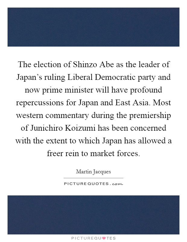 The election of Shinzo Abe as the leader of Japan's ruling Liberal Democratic party and now prime minister will have profound repercussions for Japan and East Asia. Most western commentary during the premiership of Junichiro Koizumi has been concerned with the extent to which Japan has allowed a freer rein to market forces Picture Quote #1