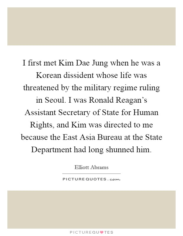 I first met Kim Dae Jung when he was a Korean dissident whose life was threatened by the military regime ruling in Seoul. I was Ronald Reagan's Assistant Secretary of State for Human Rights, and Kim was directed to me because the East Asia Bureau at the State Department had long shunned him Picture Quote #1