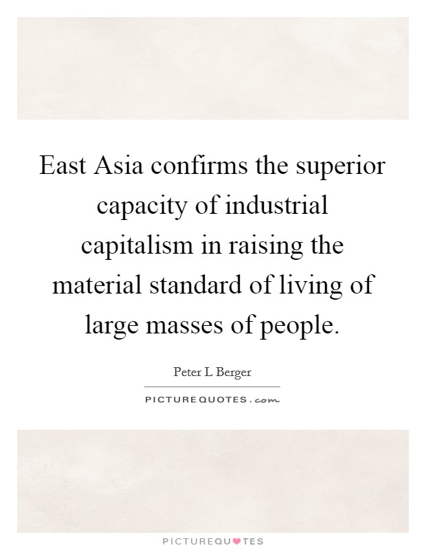 East Asia confirms the superior capacity of industrial capitalism in raising the material standard of living of large masses of people Picture Quote #1
