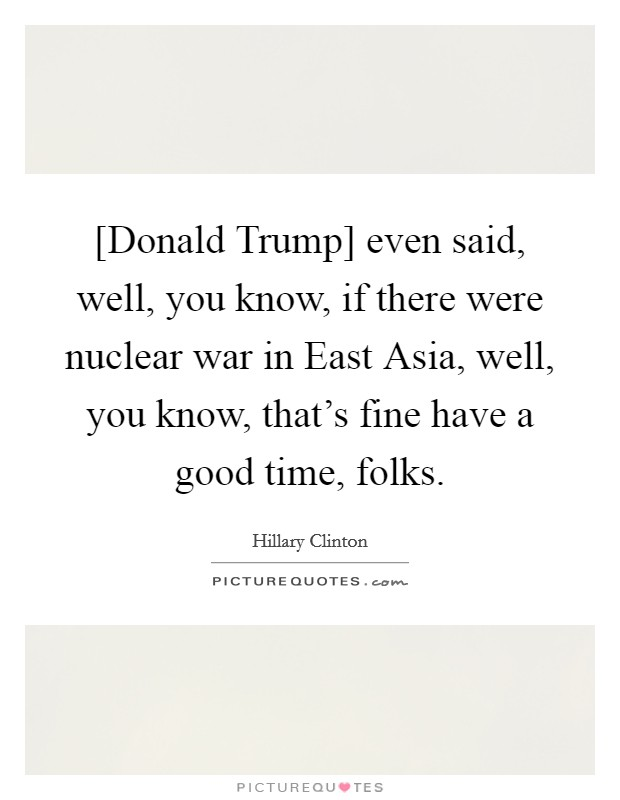 [Donald Trump] even said, well, you know, if there were nuclear war in East Asia, well, you know, that's fine have a good time, folks Picture Quote #1