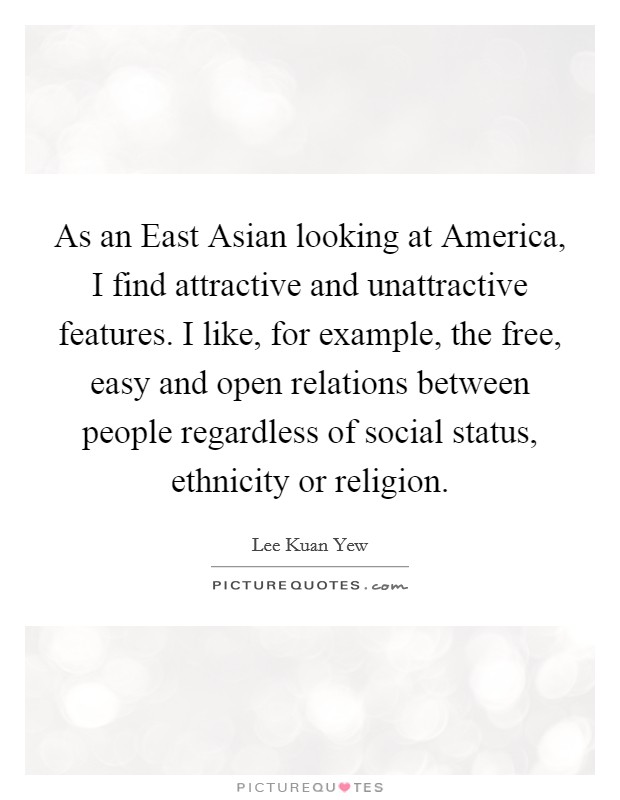 As an East Asian looking at America, I find attractive and unattractive features. I like, for example, the free, easy and open relations between people regardless of social status, ethnicity or religion Picture Quote #1