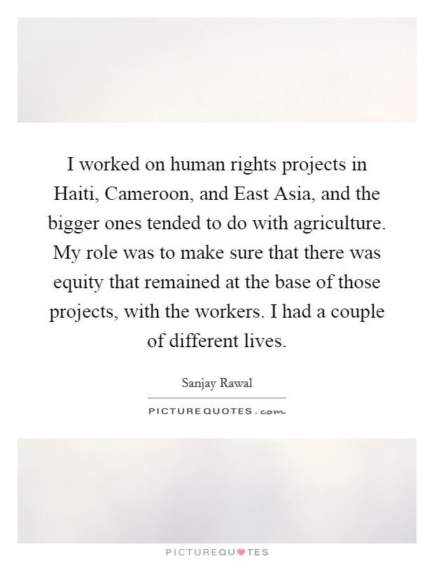 I worked on human rights projects in Haiti, Cameroon, and East Asia, and the bigger ones tended to do with agriculture. My role was to make sure that there was equity that remained at the base of those projects, with the workers. I had a couple of different lives Picture Quote #1