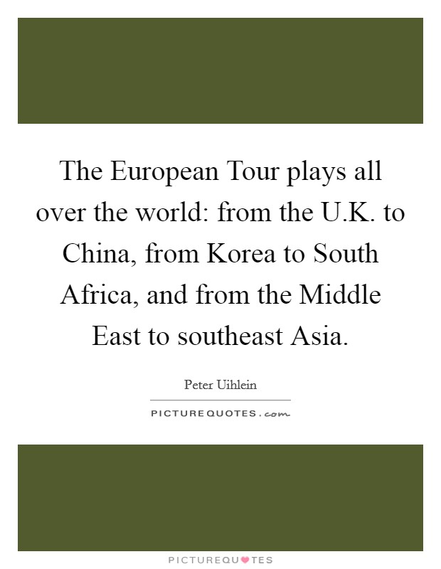 The European Tour plays all over the world: from the U.K. to China, from Korea to South Africa, and from the Middle East to southeast Asia Picture Quote #1