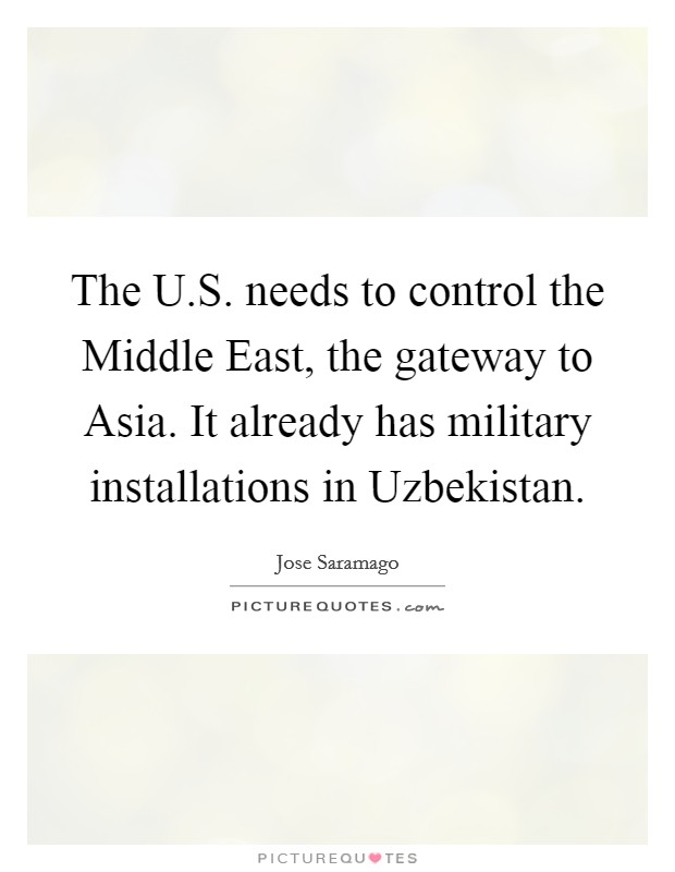 The U.S. needs to control the Middle East, the gateway to Asia. It already has military installations in Uzbekistan Picture Quote #1